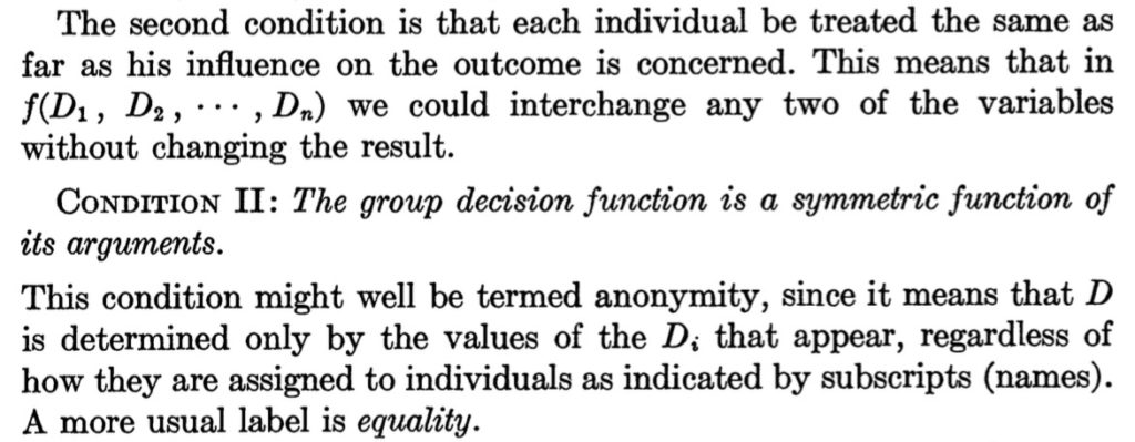 The second condition is that each individual be treated the same as far as his influence on the outcome is concerned. This means that in f(D1, D2, ---, Dn) we could interchange any two of the variables without changing the result. CONDITION II: The group decision function is a symmetricfunction of its arguments. This condition might well be termed anonymity, since it means that D is determined only by the values of the Di that appear, regardless of how they are assigned to individuals as indicated by subscripts (names). A more usual label is equality.