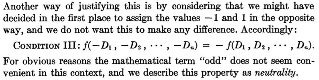 "Another way of justifying this is by considering that we might have decided in the first place to assign the values -1 and 1 in the opposite way, and we do not want this to make any difference. Accordingly: CONDITION III: f(-D1, -D2, *. *,Dn) = - f(D1 , D2, ...* Dn) For obvious reasons the mathematical term ""odd"" does not seem con- venient in this context, and we describe this property as neutrality."