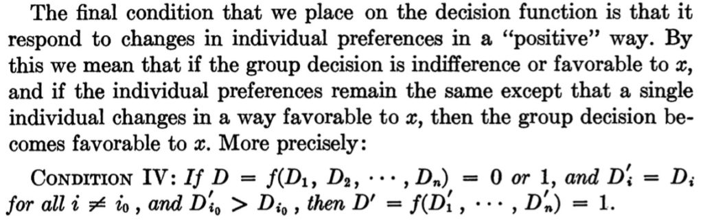 "The final condition that we place on the decision function is that it respond to changes in individual preferences in a ""positive"" way. By this we mean that if the group decision is indifference or favorable to x, and if the individual preferences remain the same except that a single individual changes in a way favorable to x, then the group decision becomes favorable to x. More precisely: CONDITION IV : If D=f(D1,D2, ... ,Dn) = 0 or 1, and D'i=Di for all i != i0, and Di0 > Dio, then D' = f(D'1, ... ,D'n) = 1."